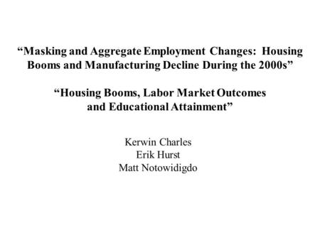 """Masking and Aggregate Employment Changes: Housing Booms and Manufacturing Decline During the 2000s"" ""Housing Booms, Labor Market Outcomes and Educational."