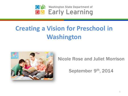 Nicole Rose and Juliet Morrison September 9 th, 2014 1 Creating a Vision for Preschool in Washington.