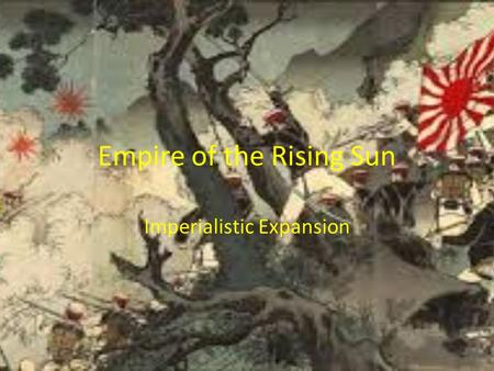 Empire of the Rising Sun Imperialistic Expansion.