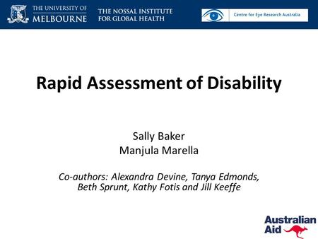 Rapid Assessment of Disability Sally Baker Manjula Marella Co-authors: Alexandra Devine, Tanya Edmonds, Beth Sprunt, Kathy Fotis and Jill Keeffe.