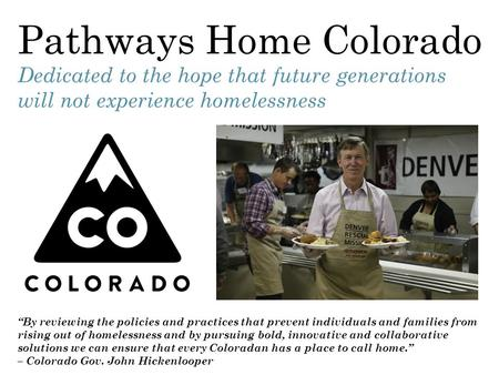 "Pathways Home Colorado Dedicated to the hope that future generations will not experience homelessness ""By reviewing the policies and practices that prevent."
