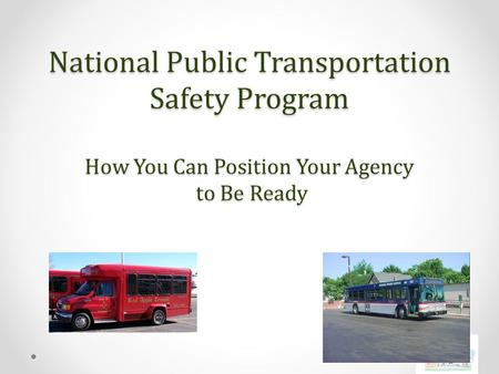 National Public Transportation Safety Program How You Can Position Your Agency to Be Ready.
