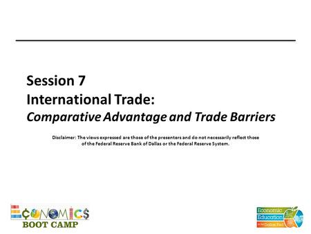Session 7 International Trade: Comparative Advantage and Trade Barriers Disclaimer: The views expressed are those of the presenters and do not necessarily.