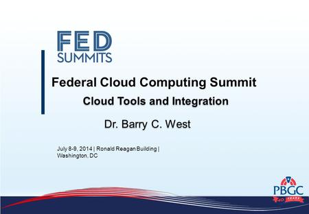 July 8-9, 2014 | Ronald Reagan Building | Washington, DC Federal Cloud Computing Summit Dr. Barry C. West Cloud Tools and Integration.