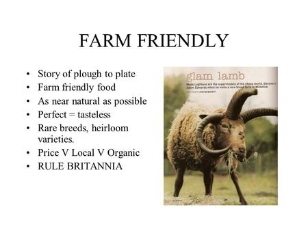 FARM FRIENDLY Story of plough to plate Farm friendly food As near natural as possible Perfect = tasteless Rare breeds, heirloom varieties. Price V Local.