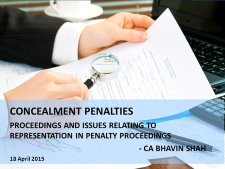 CONCEALMENT PENALTIES PROCEEDINGS AND ISSUES RELATING TO REPRESENTATION IN PENALTY PROCEEDINGS - CA BHAVIN SHAH 18 April 2015.