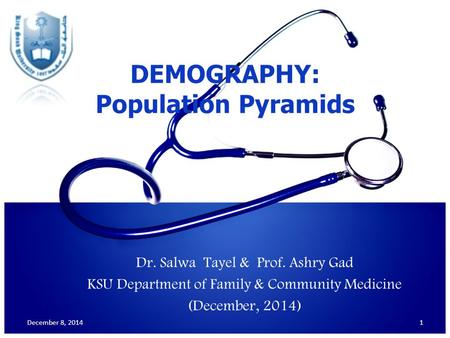 Dr. Salwa Tayel & Prof. Ashry Gad KSU Department of Family & Community Medicine (December, 2014) 1 DEMOGRAPHY: Population Pyramids December 8, 2014.