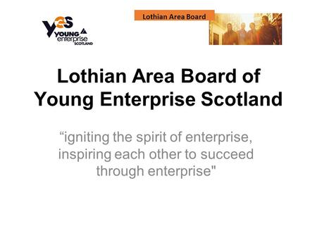 "Lothian Area Board Lothian Area Board of Young Enterprise Scotland ""igniting the spirit of enterprise, inspiring each other to succeed through enterprise"