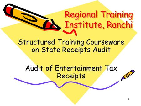 1 Regional Training Institute, Ranchi Structured Training Courseware on State Receipts Audit Audit of Entertainment Tax Receipts.