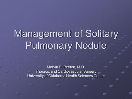 Management of Solitary Pulmonary Nodule Marvin D. Peyton, M.D. Thoracic and Cardiovascular Surgery University of Oklahoma Health Sciences Center.