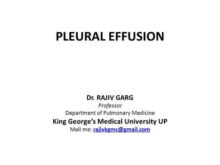 PLEURAL EFFUSION Dr. RAJIV GARG Professor Department of Pulmonary Medicine King George's Medical University UP Mail me: