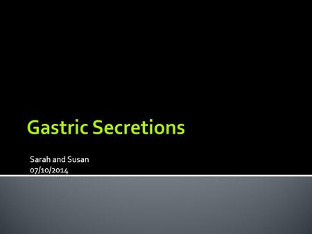 Gastric Secretions Sarah and Susan 07/10/2014.