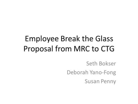 Employee Break the Glass Proposal from MRC to CTG Seth Bokser Deborah Yano-Fong Susan Penny.