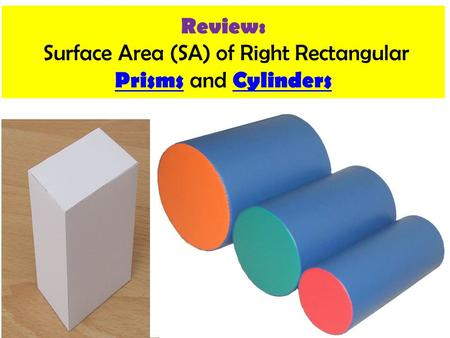 Review: Surface Area (SA) of Right Rectangular Prisms and Cylinders