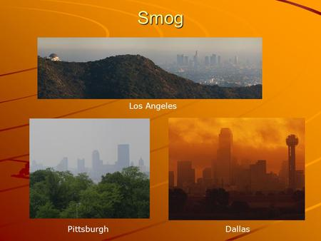 Smog Los Angeles PittsburghDallas. Causes of Smog Smog is caused by: Smoke Particles Ozone NO 2 Many others.
