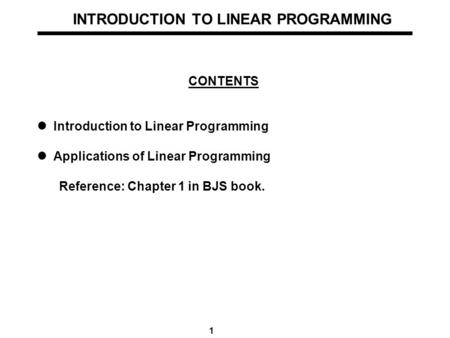 1 INTRODUCTION TO LINEAR PROGRAMMING CONTENTS Introduction to Linear Programming Applications of Linear Programming Reference: Chapter 1 in BJS book.