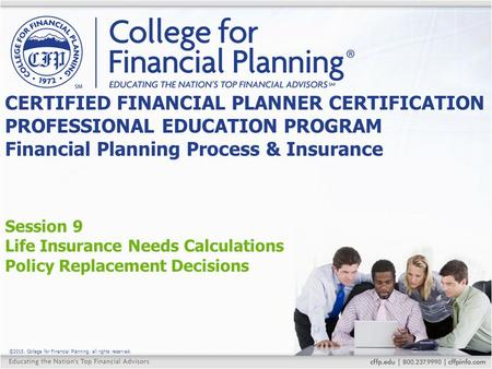 ©2015, College for Financial Planning, all rights reserved. Session 9 Life Insurance Needs Calculations Policy Replacement Decisions CERTIFIED FINANCIAL.