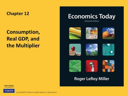 Copyright © 2012 Pearson Addison-Wesley. All rights reserved. Chapter 12 Consumption, Real GDP, and the Multiplier.