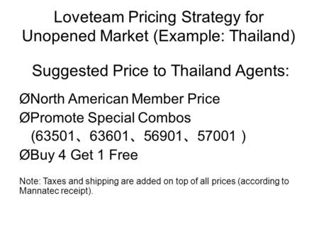 Loveteam Pricing Strategy for Unopened Market (Example: Thailand) Suggested Price to Thailand Agents: ØNorth American Member Price ØPromote Special Combos.