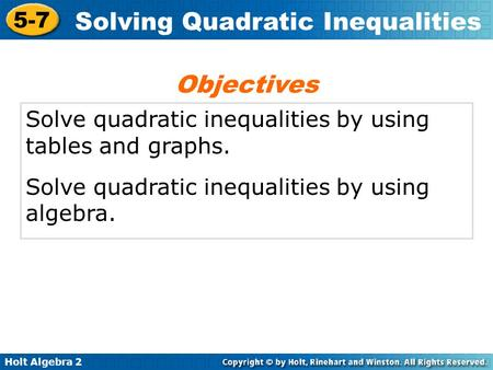 Holt Algebra 2 5-7 Solving Quadratic Inequalities Solve quadratic inequalities by using tables and graphs. Solve quadratic inequalities by using algebra.
