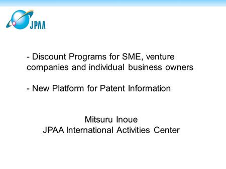 - Discount Programs for SME, venture companies and individual business owners - New Platform for Patent Information Mitsuru Inoue JPAA International Activities.