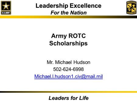 Leadership Excellence For the Nation Leaders for Life Army ROTC Scholarships Mr. Michael Hudson 502-624-6998