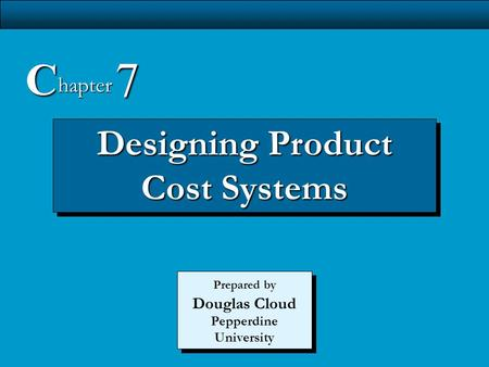 7-1 Designing Product <strong>Cost</strong> Systems C hapter 7 Prepared by Douglas Cloud Pepperdine University.