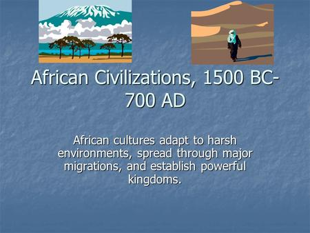 African Civilizations, 1500 BC- 700 AD African cultures adapt to harsh environments, spread through major migrations, and establish powerful kingdoms.