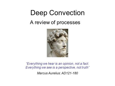 "Deep Convection A review of processes ""Everything we hear is an opinion, not a fact. Everything we see is a perspective, not truth"" Marcus Aurelius: AD121-180."