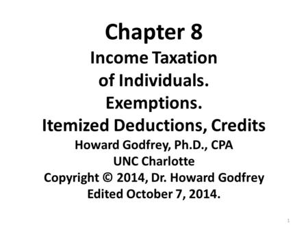 1 Chapter 8 Income Taxation of Individuals. Exemptions. Itemized Deductions, Credits Howard Godfrey, Ph.D., CPA UNC Charlotte Copyright © 2014, Dr. Howard.