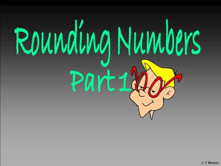 Rounding Numbers Part 1 © T Madas.