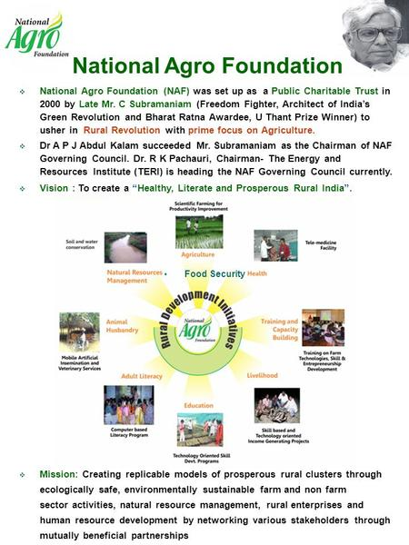  National Agro Foundation (NAF) was set up as a Public Charitable Trust in 2000 by Late Mr. C Subramaniam (Freedom Fighter, Architect of India's Green.