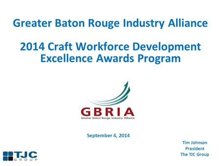 Greater Baton Rouge Industry Alliance 2014 Craft Workforce Development Excellence Awards Program Tim Johnson President The TJC Group September 4, 2014.