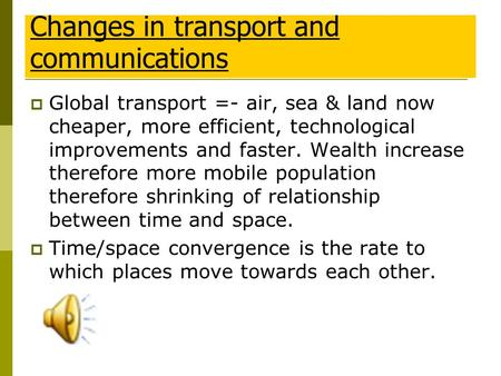  Global transport =- air, sea & land now cheaper, more efficient, technological improvements and faster. Wealth increase therefore more mobile population.