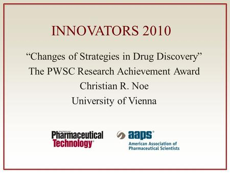 "INNOVATORS 2010 ""Changes of Strategies in Drug Discovery"" The PWSC Research Achievement Award Christian R. Noe University of Vienna."