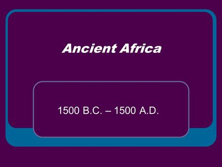 Ancient Africa 1500 B.C. – 1500 A.D.. Georgia State Standards SSWH6: The Student will describe the diverse characteristics of early African societies.