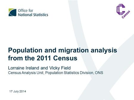 Population and migration analysis from the 2011 Census Lorraine Ireland and Vicky Field Census Analysis Unit, Population Statistics Division, ONS 17 July.
