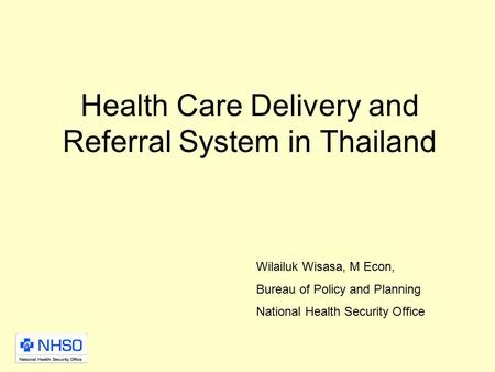 Health Care Delivery and Referral System in Thailand Wilailuk Wisasa, M Econ, Bureau of Policy and Planning National Health Security Office.