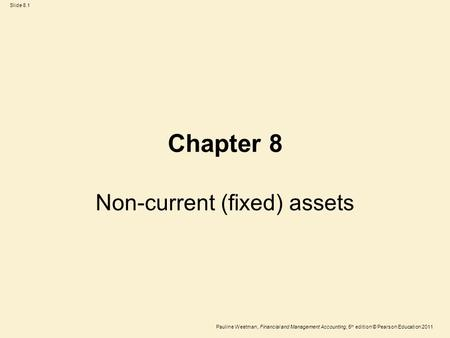 Slide 8.1 Pauline Weetman, Financial and Management Accounting, 5 th edition © Pearson Education 2011 Chapter 8 Non-current (fixed) assets.