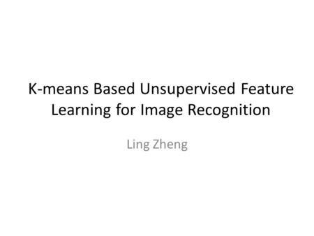 K-means Based Unsupervised Feature Learning for Image Recognition Ling Zheng.