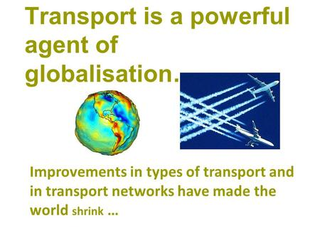 Transport is a powerful agent of globalisation… Improvements in types of transport and in transport networks have made the world shrink …