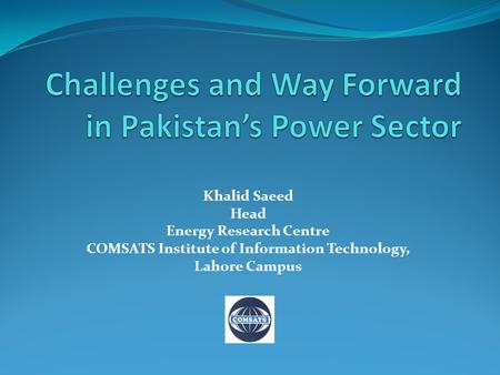 Khalid Saeed Head Energy Research Centre COMSATS Institute of Information Technology, Lahore Campus.