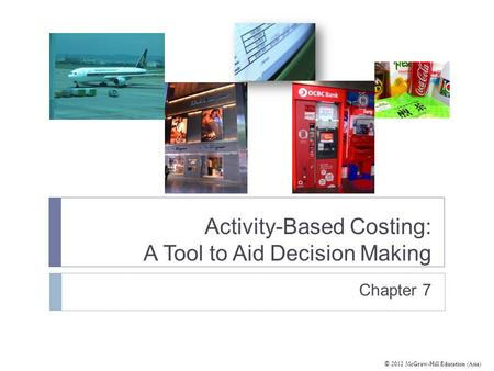 © 2012 McGraw-Hill Education (Asia) Activity-Based Costing: A Tool to Aid Decision Making Chapter 7.