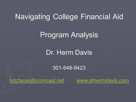 Navigating College Financial Aid Program Analysis Dr. Herm Davis 301-548-9423