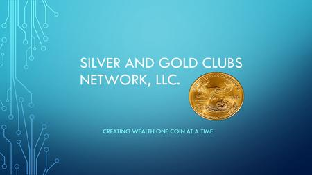 SILVER AND GOLD CLUBS NETWORK, LLC. CREATING WEALTH ONE COIN AT A TIME.