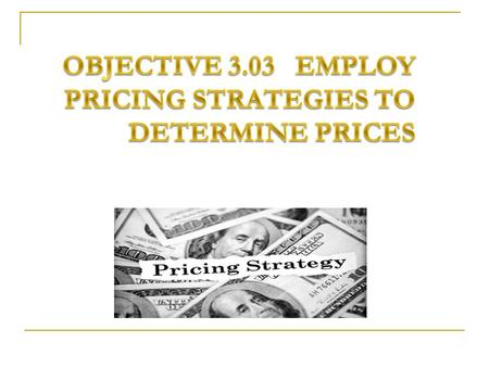 Objective 3.03 Employ Pricing Strategies to Determine Prices