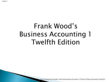 Frank Wood and Alan Sangster, Frank Wood's Business Accounting 1, 12 th Edition, © Pearson Education Limited 2012 Slide 1.1 Frank Wood's Business Accounting.