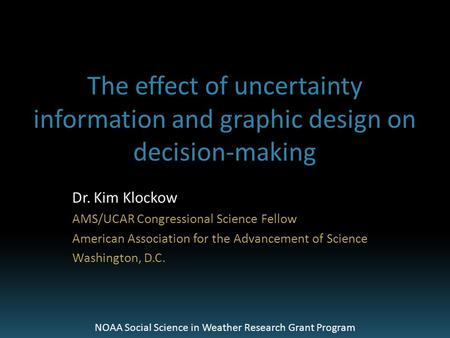 The effect of uncertainty information and graphic design on decision-making Dr. Kim Klockow AMS/UCAR Congressional Science Fellow American Association.