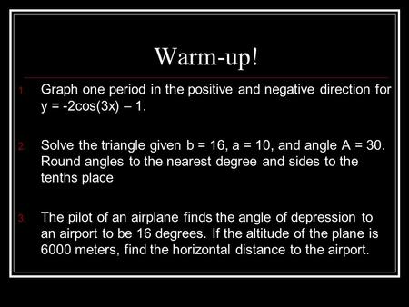 Warm-up! 1. Graph one period in the positive and negative direction for y = -2cos(3x) – 1. 2. Solve the triangle given b = 16, a = 10, and angle A = 30.