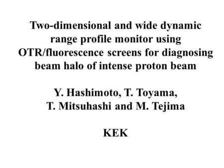 Two-dimensional and wide dynamic range profile monitor using OTR/fluorescence screens for diagnosing beam halo of intense proton beam Y. Hashimoto, T.